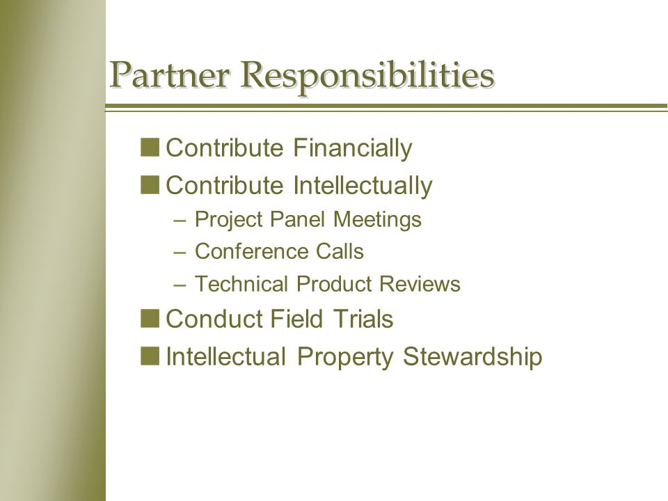 Partner Responsibilities nContribute Financially nContribute Intellectually –Project Panel Meetings –Conference Calls –Technical Product Reviews nConduct Field Trials nIntellectual Property Stewardship