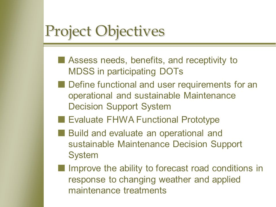 Project Objectives nAssess needs, benefits, and receptivity to MDSS in participating DOTs nDefine functional and user requirements for an operational and sustainable Maintenance Decision Support System nEvaluate FHWA Functional Prototype nBuild and evaluate an operational and sustainable Maintenance Decision Support System nImprove the ability to forecast road conditions in response to changing weather and applied maintenance treatments