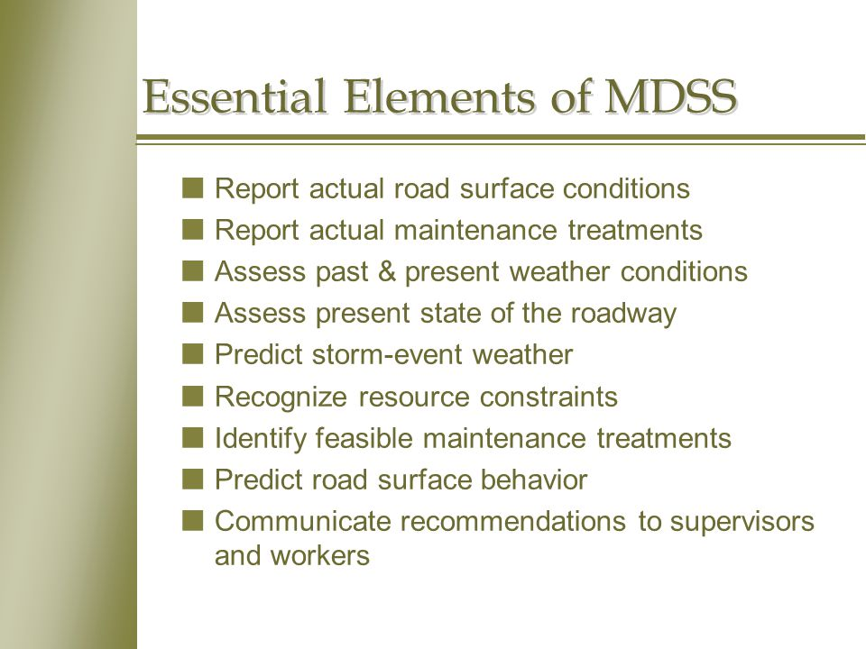 Essential Elements of MDSS nReport actual road surface conditions nReport actual maintenance treatments nAssess past & present weather conditions nAssess present state of the roadway nPredict storm-event weather nRecognize resource constraints nIdentify feasible maintenance treatments nPredict road surface behavior nCommunicate recommendations to supervisors and workers