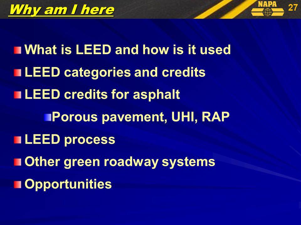 27 What is LEED and how is it used LEED categories and credits LEED credits for asphalt Porous pavement, UHI, RAP LEED process Other green roadway systems Opportunities Why am I here