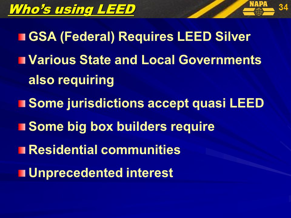 34 GSA (Federal) Requires LEED Silver Various State and Local Governments also requiring Some jurisdictions accept quasi LEED Some big box builders require Residential communities Unprecedented interest Who's using LEED