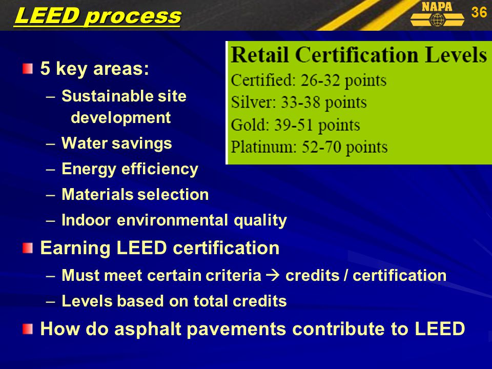 36 5 key areas: – –Sustainable site development – –Water savings – –Energy efficiency – –Materials selection – –Indoor environmental quality Earning LEED certification – –Must meet certain criteria  credits / certification – –Levels based on total credits How do asphalt pavements contribute to LEED LEED process