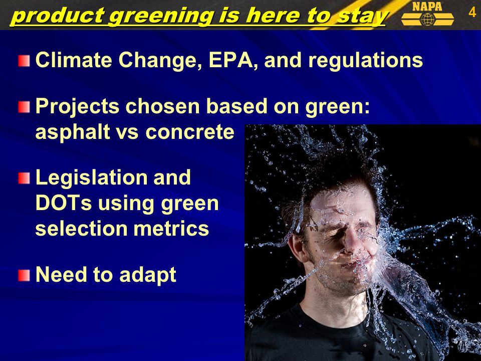 4 product greening is here to stay Climate Change, EPA, and regulations Projects chosen based on green: asphalt vs concrete Legislation and DOTs using green selection metrics Need to adapt