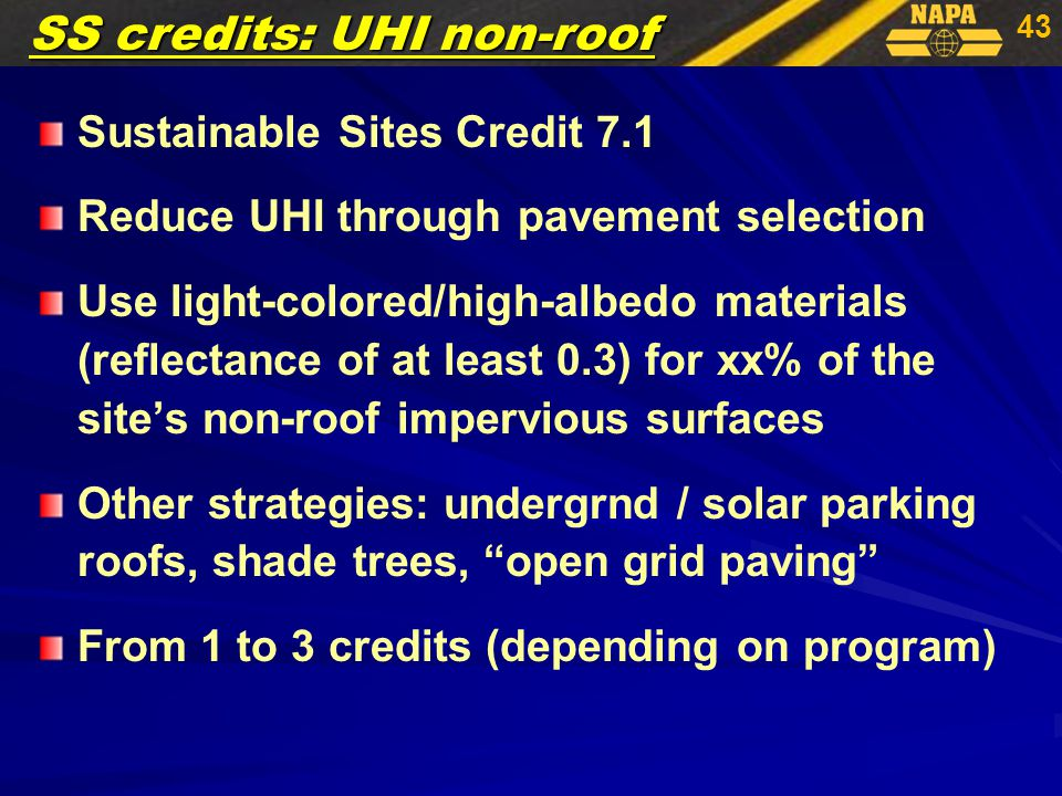 43 Sustainable Sites Credit 7.1 Reduce UHI through pavement selection Use light-colored/high-albedo materials (reflectance of at least 0.3) for xx% of the site's non-roof impervious surfaces Other strategies: undergrnd / solar parking roofs, shade trees, open grid paving From 1 to 3 credits (depending on program) SS credits: UHI non-roof