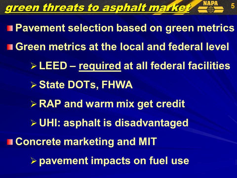 5 Pavement selection based on green metrics Green metrics at the local and federal level   LEED – required at all federal facilities   State DOTs, FHWA   RAP and warm mix get credit   UHI: asphalt is disadvantaged Concrete marketing and MIT   pavement impacts on fuel use green threats to asphalt market