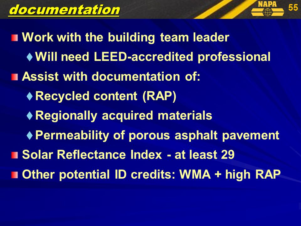 55 Work with the building team leader   Will need LEED-accredited professional Assist with documentation of:   Recycled content (RAP)   Regionally acquired materials   Permeability of porous asphalt pavement Solar Reflectance Index - at least 29 Other potential ID credits: WMA + high RAPdocumentation