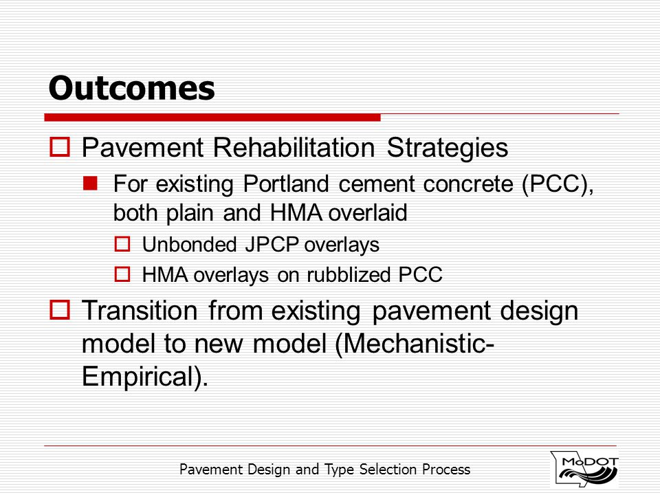 Pavement Design and Type Selection Process Outcomes  Pavement Rehabilitation Strategies For existing Portland cement concrete (PCC), both plain and HMA overlaid  Unbonded JPCP overlays  HMA overlays on rubblized PCC  Transition from existing pavement design model to new model (Mechanistic- Empirical).