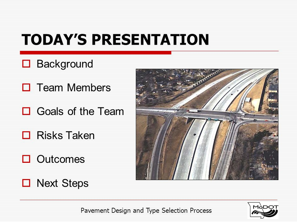 Pavement Design and Type Selection Process TODAY'S PRESENTATION  Background  Team Members  Goals of the Team  Risks Taken  Outcomes  Next Steps