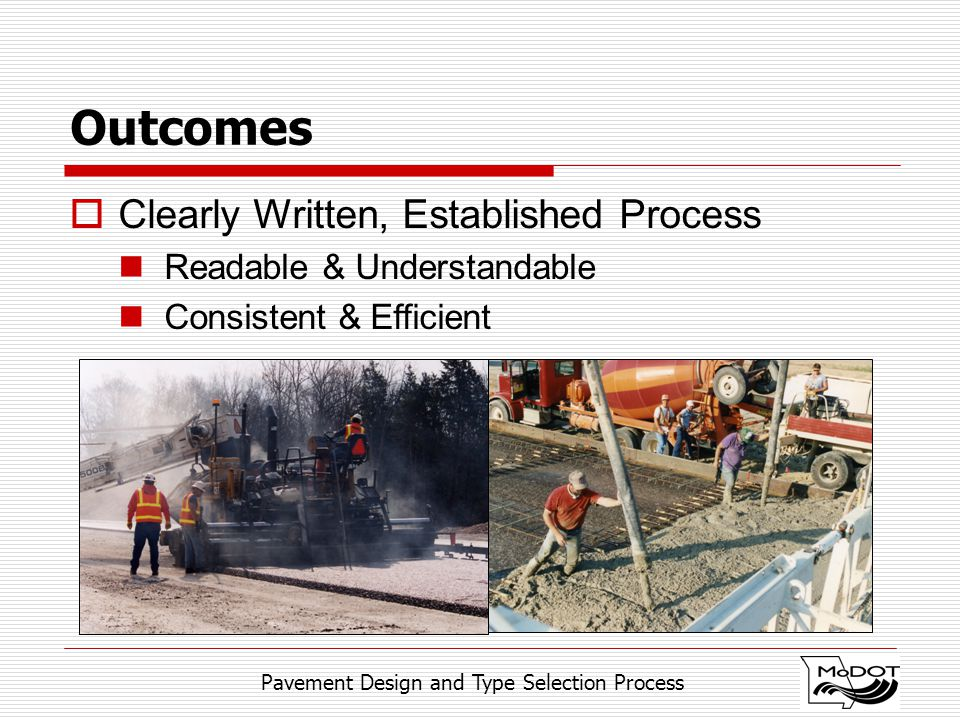 Pavement Design and Type Selection Process Outcomes  Clearly Written, Established Process Readable & Understandable Consistent & Efficient