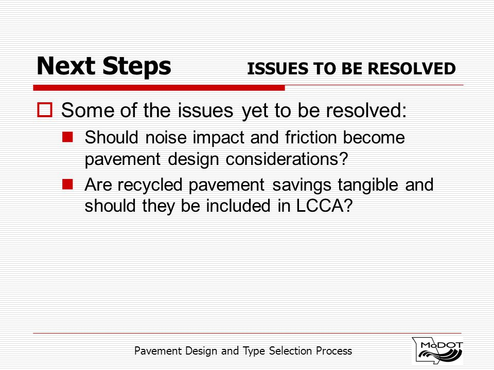 Pavement Design and Type Selection Process Next Steps ISSUES TO BE RESOLVED  Some of the issues yet to be resolved: Should noise impact and friction