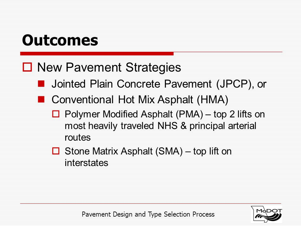 Pavement Design and Type Selection Process Outcomes  New Pavement Strategies Jointed Plain Concrete Pavement (JPCP), or Conventional Hot Mix Asphalt (HMA)  Polymer Modified Asphalt (PMA) – top 2 lifts on most heavily traveled NHS & principal arterial routes  Stone Matrix Asphalt (SMA) – top lift on interstates