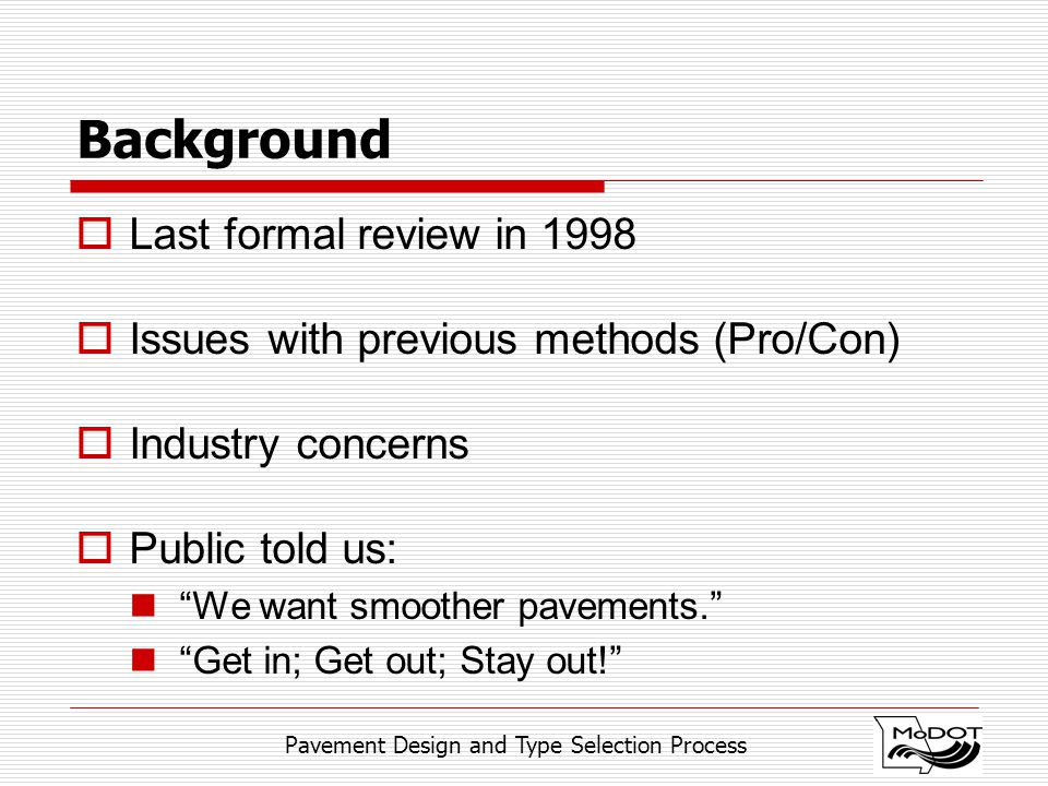Pavement Design and Type Selection Process Background  Last formal review in 1998  Issues with previous methods (Pro/Con)  Industry concerns  Publ