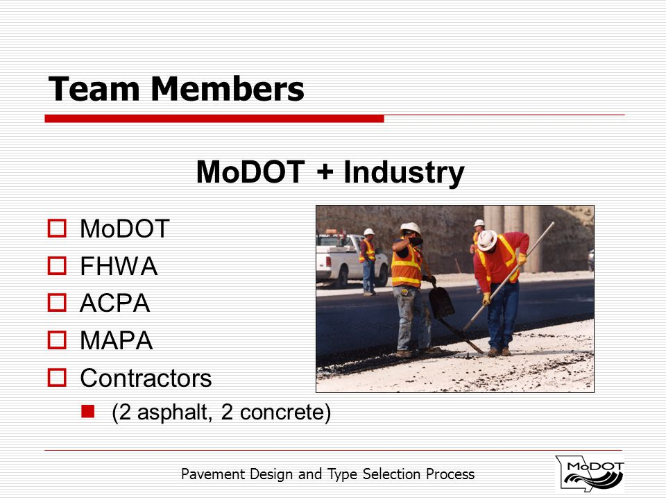 Pavement Design and Type Selection Process Team Members MoDOT + Industry  MoDOT  FHWA  ACPA  MAPA  Contractors (2 asphalt, 2 concrete)