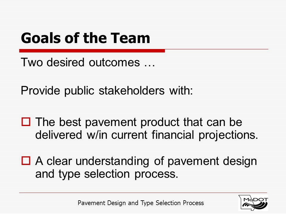 Pavement Design and Type Selection Process Goals of the Team Two desired outcomes … Provide public stakeholders with:  The best pavement product that can be delivered w/in current financial projections.