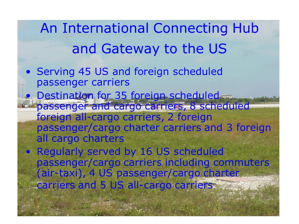An International Connecting Hub and Gateway to the US Serving 45 US and foreign scheduled passenger carriers Destination for 35 foreign scheduled passenger and cargo carriers, 8 scheduled foreign all-cargo carriers, 2 foreign passenger/cargo charter carriers and 3 foreign all cargo charters Regularly served by 16 US scheduled passenger/cargo carriers including commuters (air-taxi), 4 US passenger/cargo charter carriers and 5 US all-cargo carriers
