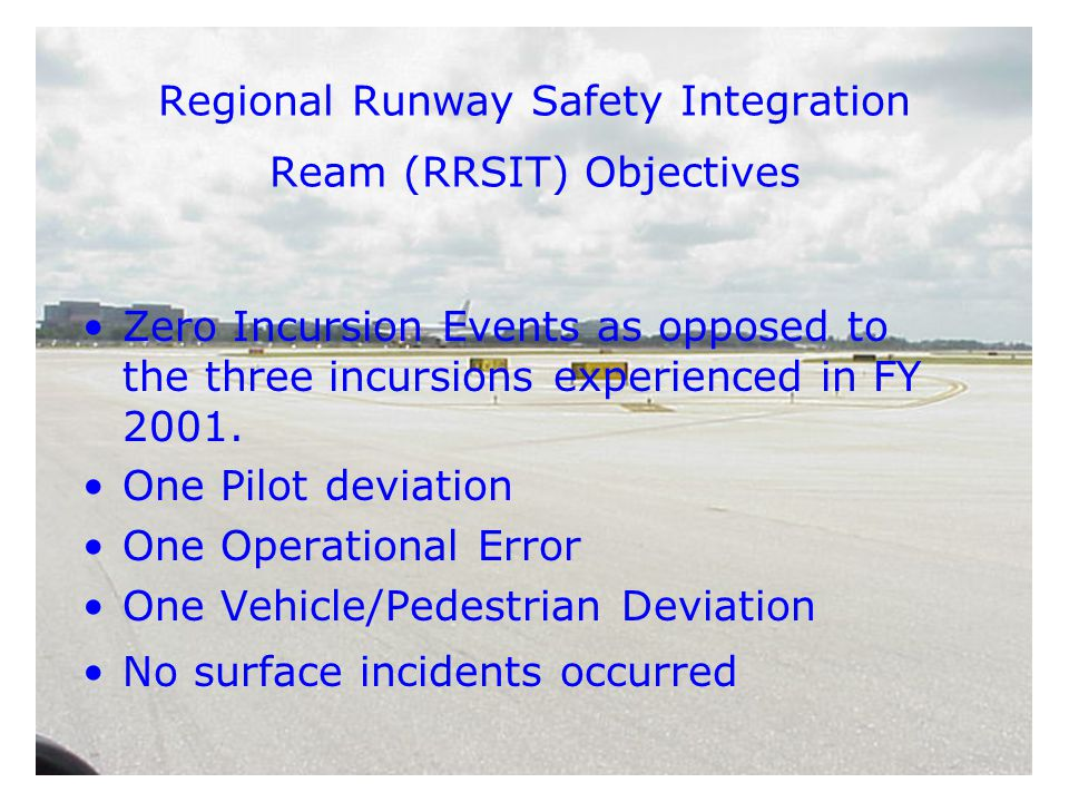 Regional Runway Safety Integration Ream (RRSIT) Objectives Zero Incursion Events as opposed to the three incursions experienced in FY 2001.