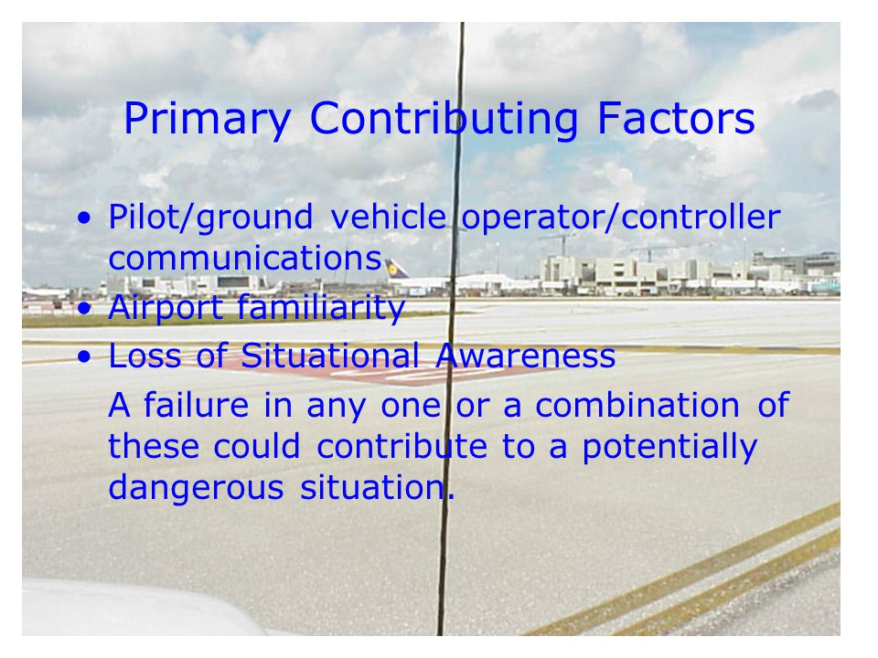 Primary Contributing Factors Pilot/ground vehicle operator/controller communications Airport familiarity Loss of Situational Awareness A failure in any one or a combination of these could contribute to a potentially dangerous situation.