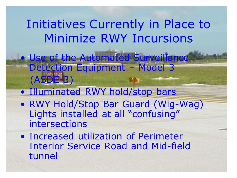 Initiatives Currently in Place to Minimize RWY Incursions Use of the Automated Surveillance Detection Equipment – Model 3 (ASDE-3) Illuminated RWY hold/stop bars RWY Hold/Stop Bar Guard (Wig-Wag) Lights installed at all confusing intersections Increased utilization of Perimeter Interior Service Road and Mid-field tunnel