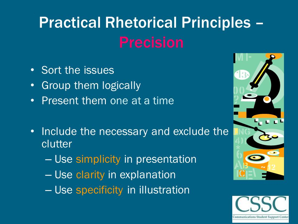 Practical Rhetorical Principles – Precision Sort the issues Group them logically Present them one at a time Include the necessary and exclude the clutter – Use simplicity in presentation – Use clarity in explanation – Use specificity in illustration