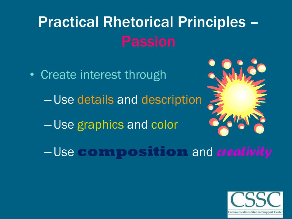 Practical Rhetorical Principles – Passion Create interest through lively writing – Use details and description – Use graphics and color – Use composition and creativity