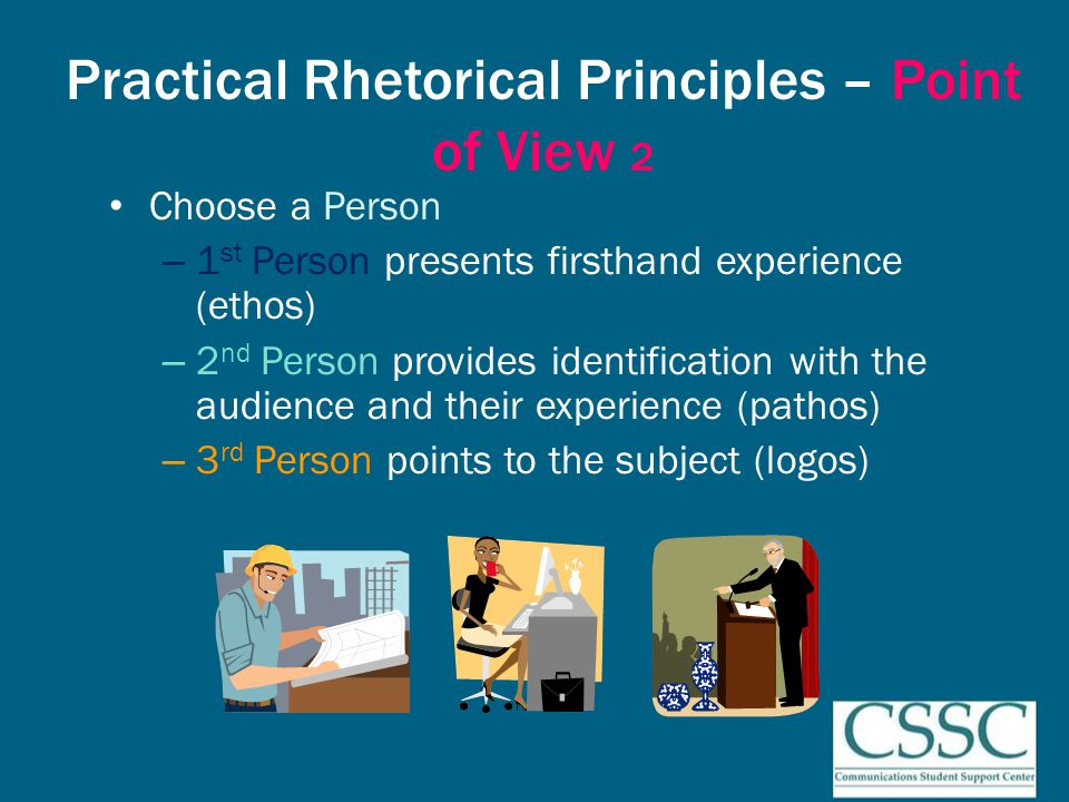Practical Rhetorical Principles – Point of View 3 Choose a Position – A position presents the subject through the lens of an established set of values Use definitions and illustrations Use consistency and repetition Use comparison and contrast
