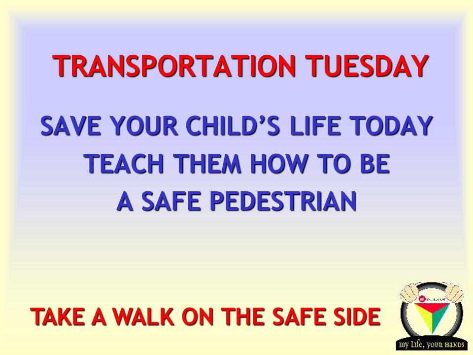 Transportation Tuesday IT'S NEVER TOO EARLY TO LEARN  1-4 years : protect your child - never let the child near a road alone (even with another child).