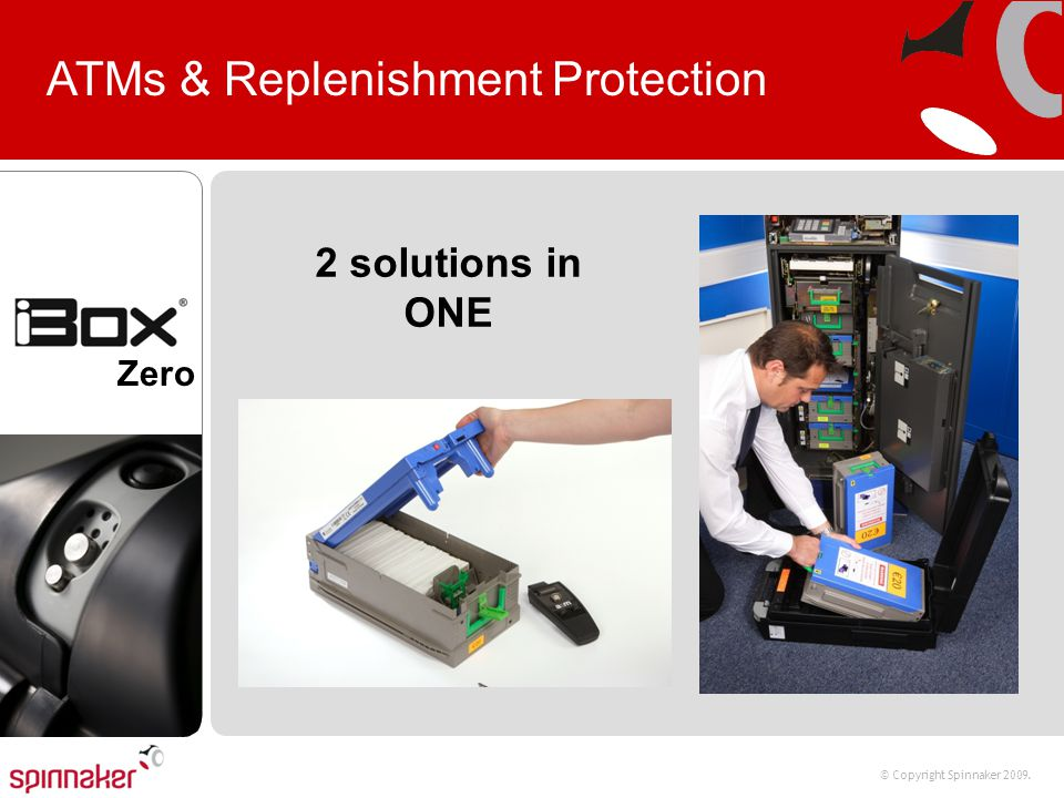 © Copyright Spinnaker 2009. Zero ATMs & Replenishment Protection 2 solutions in ONE