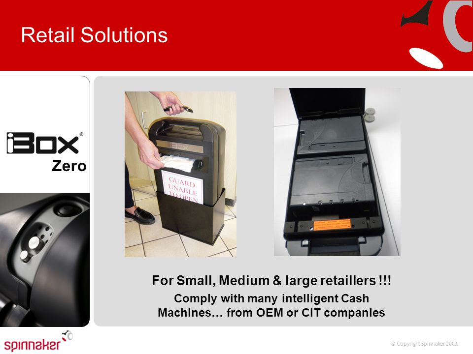 © Copyright Spinnaker 2009. Zero Retail Solutions For Small, Medium & large retaillers !!! Comply with many intelligent Cash Machines… from OEM or CIT