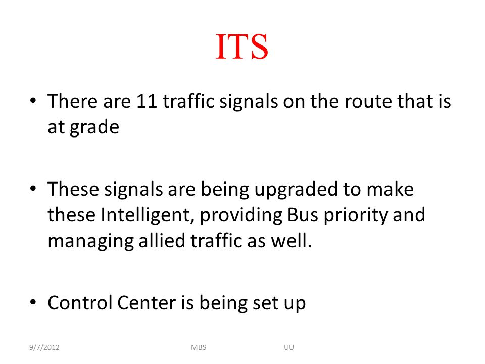ITS There are 11 traffic signals on the route that is at grade These signals are being upgraded to make these Intelligent, providing Bus priority and managing allied traffic as well.