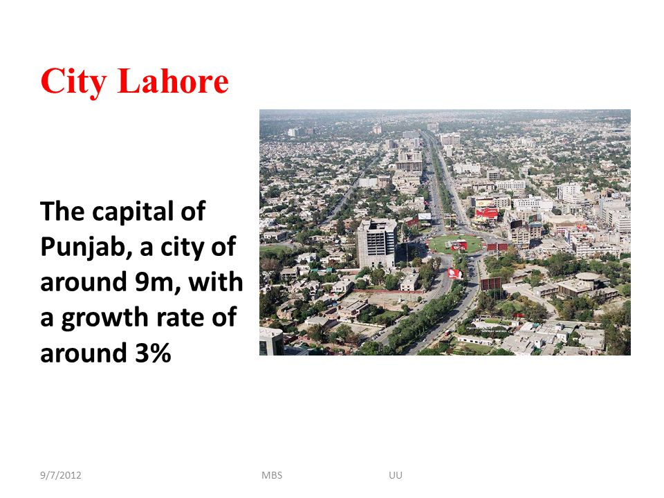 City Lahore The capital of Punjab, a city of around 9m, with a growth rate of around 3% 9/7/2012MBS UU