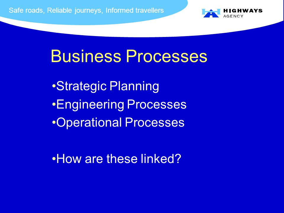 Safe roads, Reliable journeys, Informed travellers Business Processes Strategic Planning Engineering Processes Operational Processes How are these linked