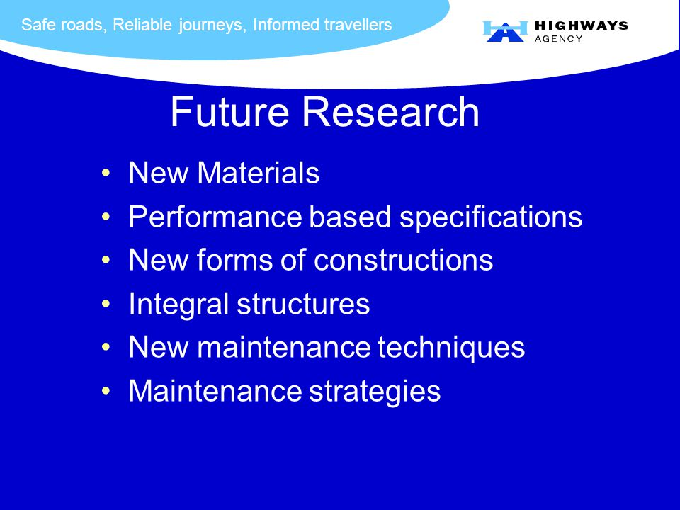 Safe roads, Reliable journeys, Informed travellers Future Research New Materials Performance based specifications New forms of constructions Integral structures New maintenance techniques Maintenance strategies