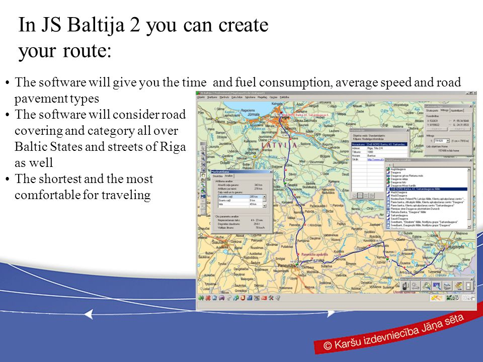 The software will give you the time and fuel consumption, average speed and road pavement types The software will consider road covering and category all over Baltic States and streets of Riga as well The shortest and the most comfortable for traveling In JS Baltija 2 you can create your route: