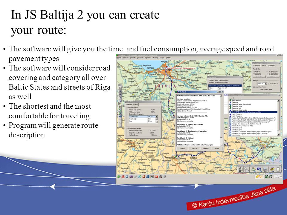 The software will give you the time and fuel consumption, average speed and road pavement types The software will consider road covering and category all over Baltic States and streets of Riga as well The shortest and the most comfortable for traveling Program will generate route description In JS Baltija 2 you can create your route: