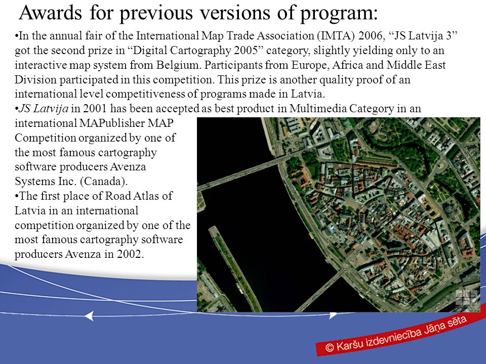 In the annual fair of the International Map Trade Association (IMTA) 2006, JS Latvija 3 got the second prize in Digital Cartography 2005 category, slightly yielding only to an interactive map system from Belgium.