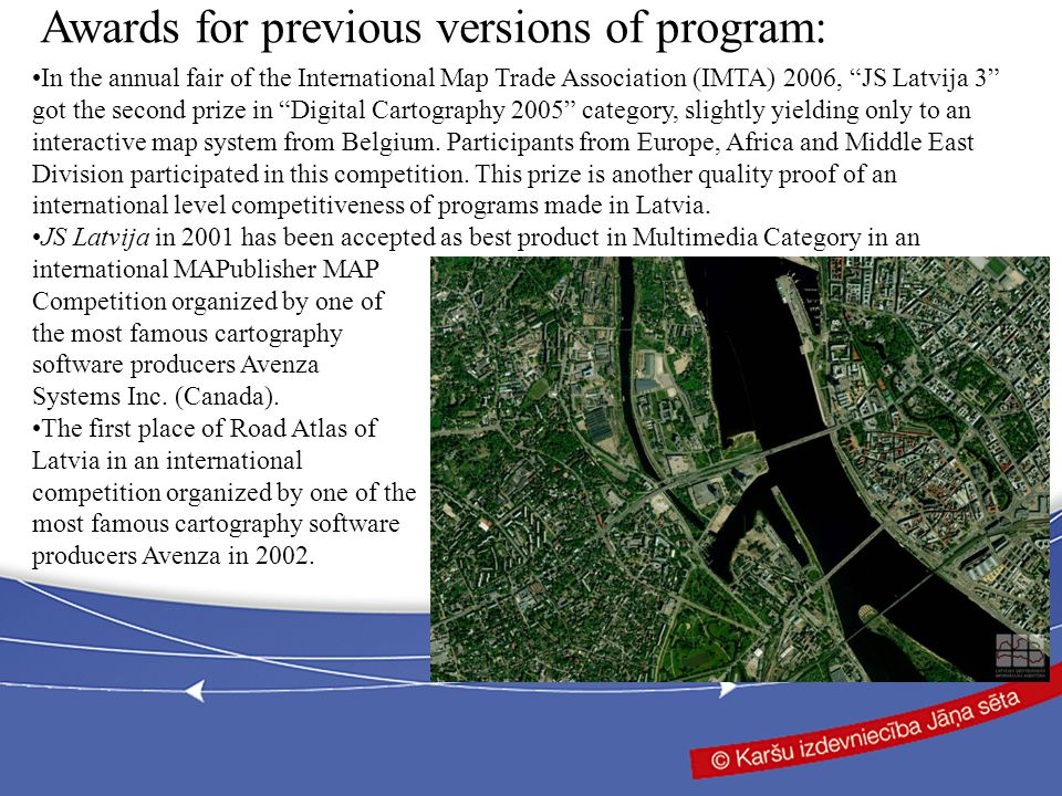 Awards for previous versions of program: In the annual fair of the International Map Trade Association (IMTA) 2006, JS Latvija 3 got the second prize in Digital Cartography 2005 category, slightly yielding only to an interactive map system from Belgium.