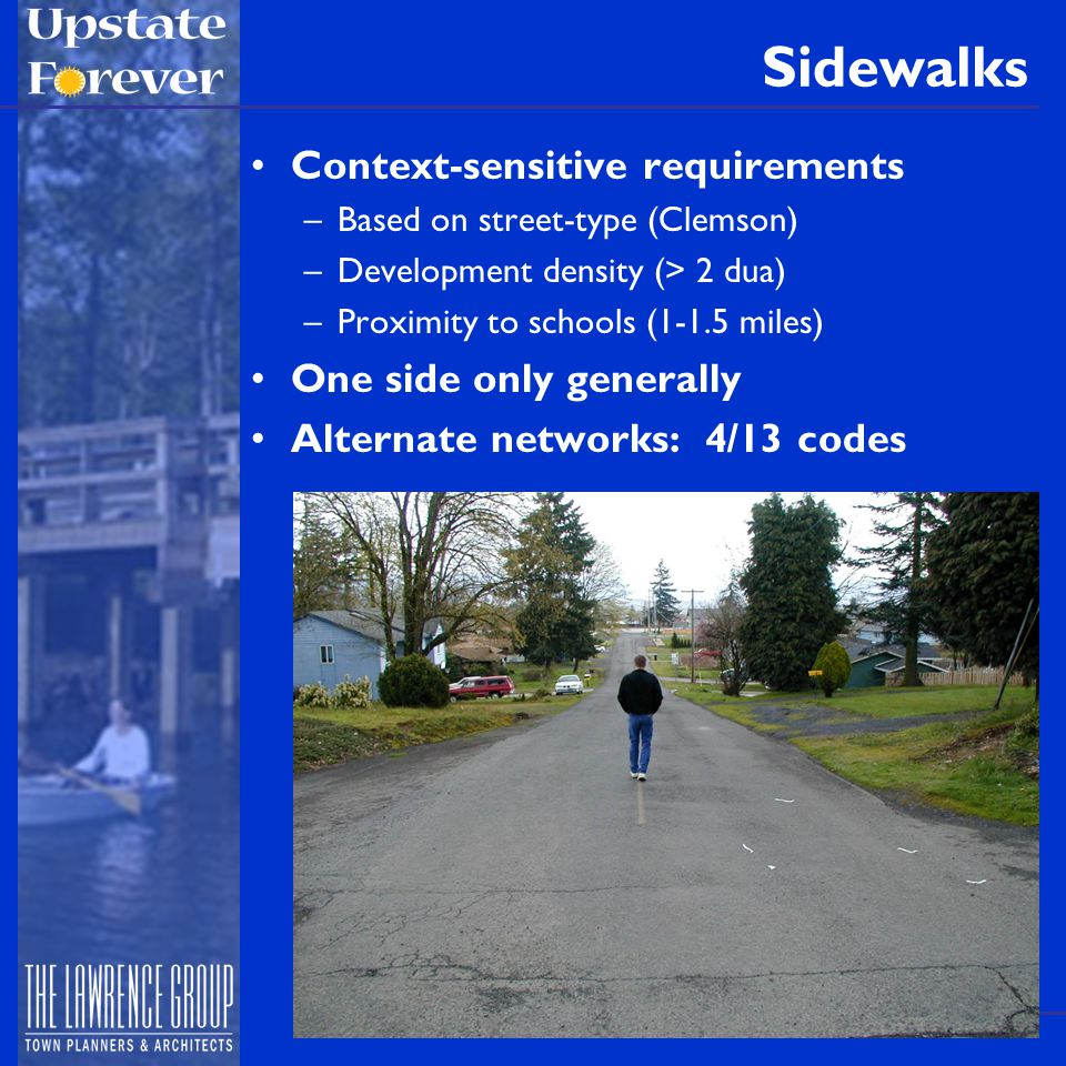 Sidewalks Context-sensitive requirements –Based on street-type (Clemson) –Development density (> 2 dua) –Proximity to schools (1-1.5 miles) One side only generally Alternate networks: 4/13 codes