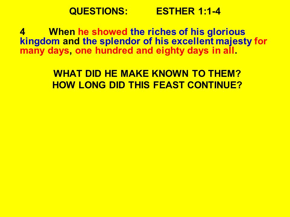QUESTIONS:ESTHER 1:1-4 4When he showed the riches of his glorious kingdom and the splendor of his excellent majesty for many days, one hundred and eighty days in all.