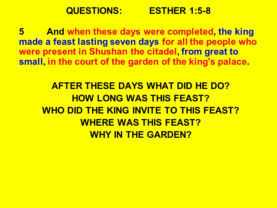 QUESTIONS:ESTHER 1:5-8 5And when these days were completed, the king made a feast lasting seven days for all the people who were present in Shushan th