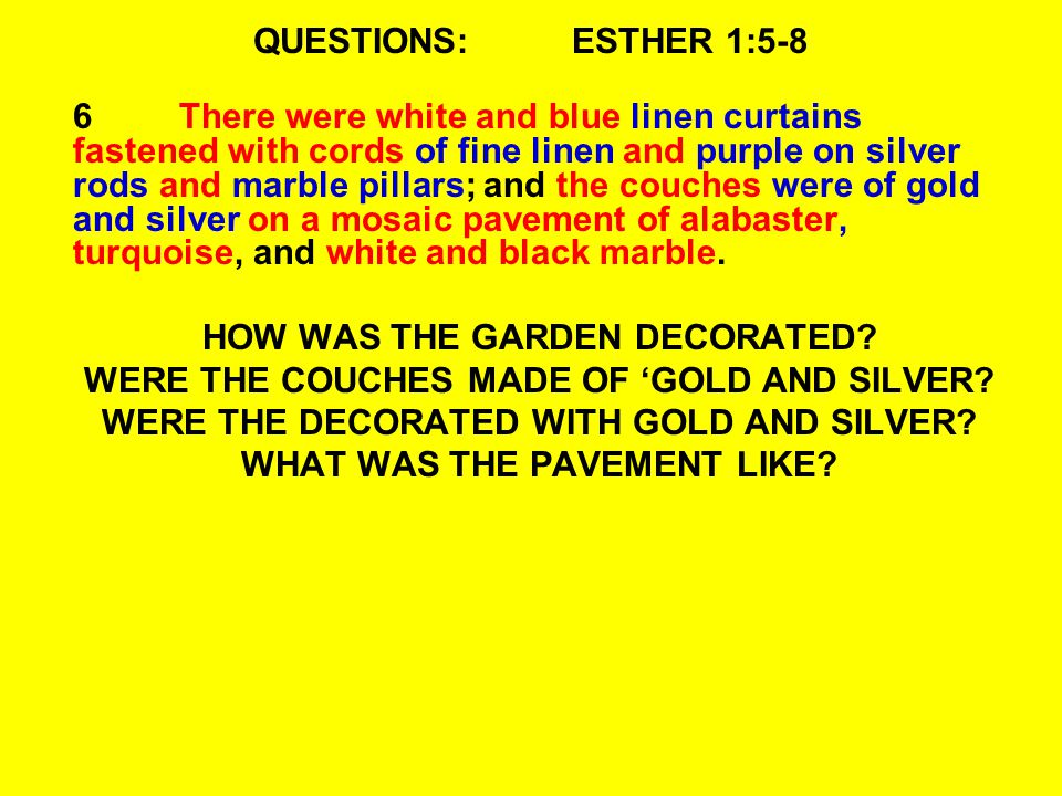QUESTIONS:ESTHER 1:5-8 6There were white and blue linen curtains fastened with cords of fine linen and purple on silver rods and marble pillars; and the couches were of gold and silver on a mosaic pavement of alabaster, turquoise, and white and black marble.