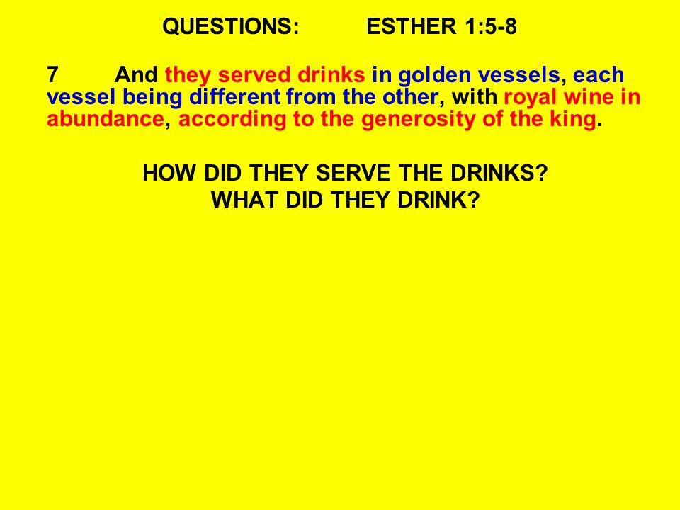 QUESTIONS:ESTHER 1:5-8 7And they served drinks in golden vessels, each vessel being different from the other, with royal wine in abundance, according to the generosity of the king.