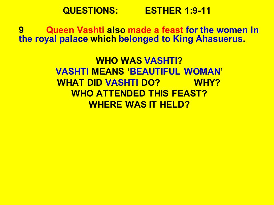 QUESTIONS:ESTHER 1:9-11 9Queen Vashti also made a feast for the women in the royal palace which belonged to King Ahasuerus. WHO WAS VASHTI? VASHTI MEA