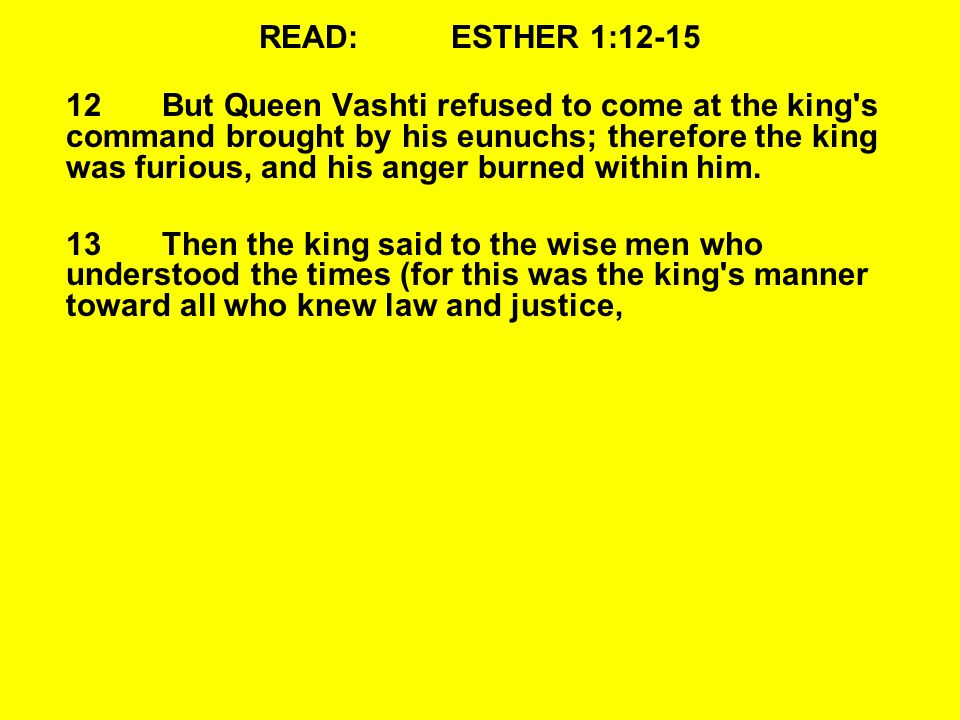READ:ESTHER 1:12-15 12But Queen Vashti refused to come at the king s command brought by his eunuchs; therefore the king was furious, and his anger burned within him.