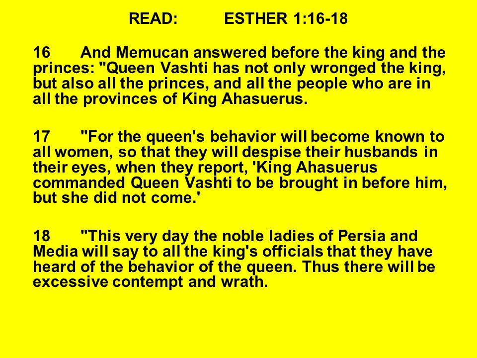 READ:ESTHER 1:16-18 16And Memucan answered before the king and the princes: Queen Vashti has not only wronged the king, but also all the princes, and all the people who are in all the provinces of King Ahasuerus.