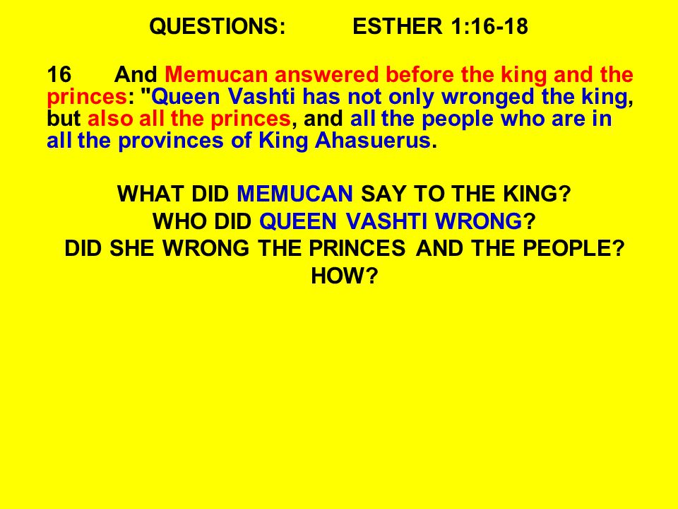 QUESTIONS:ESTHER 1:16-18 16And Memucan answered before the king and the princes: