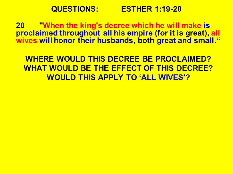 QUESTIONS:ESTHER 1:19-20 20 When the king s decree which he will make is proclaimed throughout all his empire (for it is great), all wives will honor their husbands, both great and small. WHERE WOULD THIS DECREE BE PROCLAIMED.