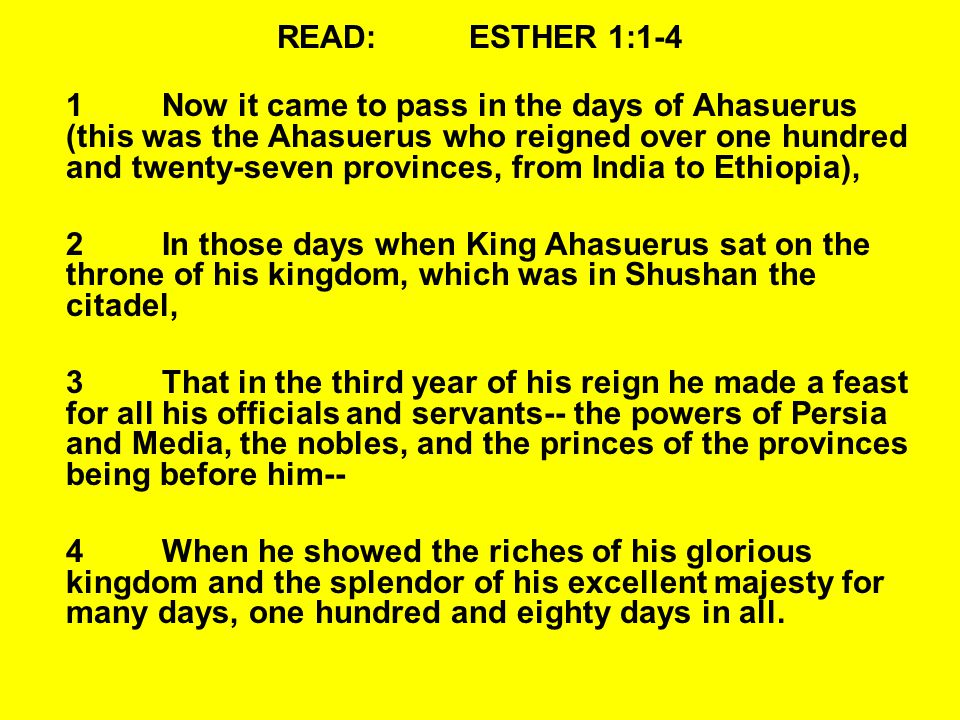 READ:ESTHER 1:1-4 1Now it came to pass in the days of Ahasuerus (this was the Ahasuerus who reigned over one hundred and twenty-seven provinces, from India to Ethiopia), 2In those days when King Ahasuerus sat on the throne of his kingdom, which was in Shushan the citadel, 3That in the third year of his reign he made a feast for all his officials and servants-- the powers of Persia and Media, the nobles, and the princes of the provinces being before him-- 4When he showed the riches of his glorious kingdom and the splendor of his excellent majesty for many days, one hundred and eighty days in all.