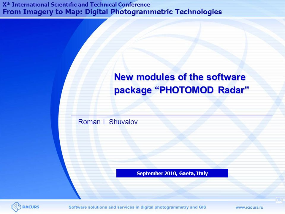 New modules of the software package PHOTOMOD Radar September 2010, Gaeta, Italy X th International Scientific and Technical Conference From Imagery to Map: Digital Photogrammetric Technologies Roman I.