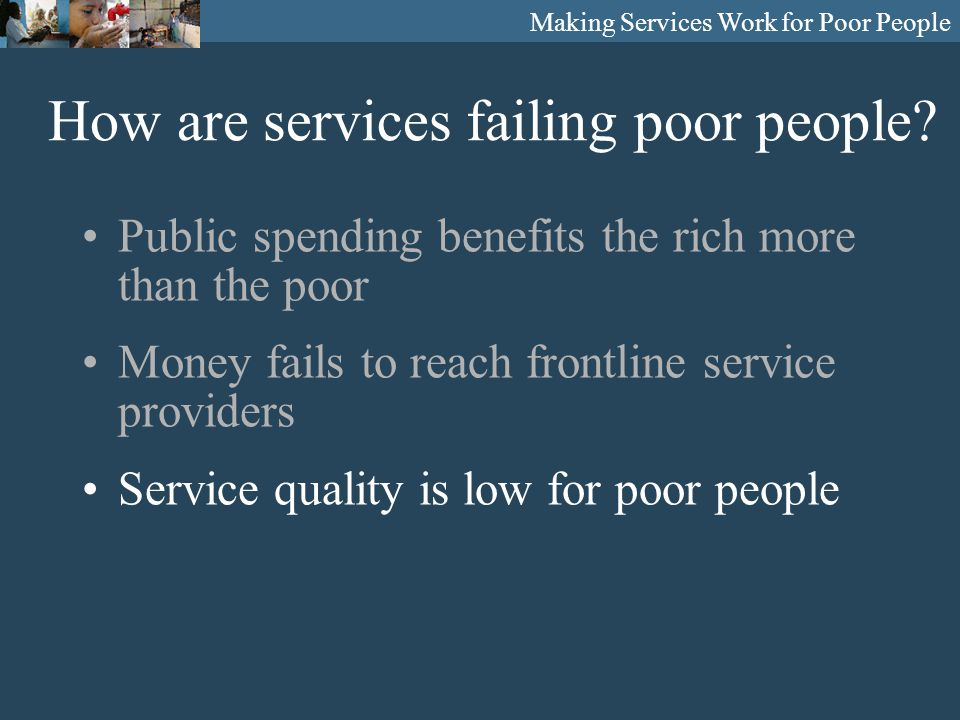 Making Services Work for Poor People Public spending benefits the rich more than the poor Money fails to reach frontline service providers Service quality is low for poor people How are services failing poor people?