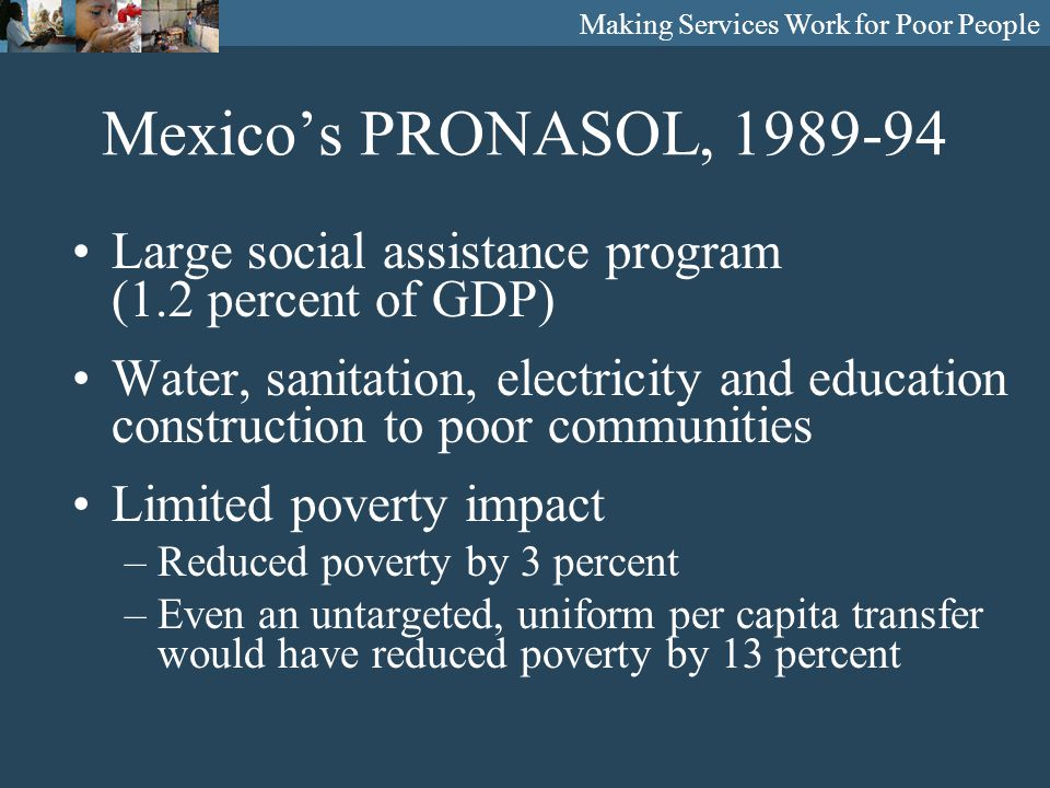Making Services Work for Poor People Mexico's PRONASOL, 1989-94 Large social assistance program (1.2 percent of GDP) Water, sanitation, electricity and education construction to poor communities Limited poverty impact –Reduced poverty by 3 percent –Even an untargeted, uniform per capita transfer would have reduced poverty by 13 percent